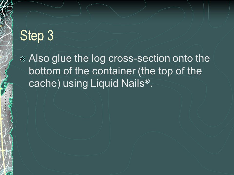 Also glue the log cross-section onto the bottom of the container (the top of the cache) using Liquid Nails ®.