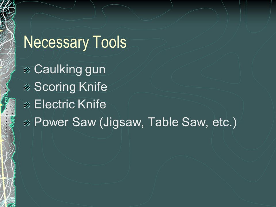 Necessary Tools Caulking gun Scoring Knife Electric Knife Power Saw (Jigsaw, Table Saw, etc.)