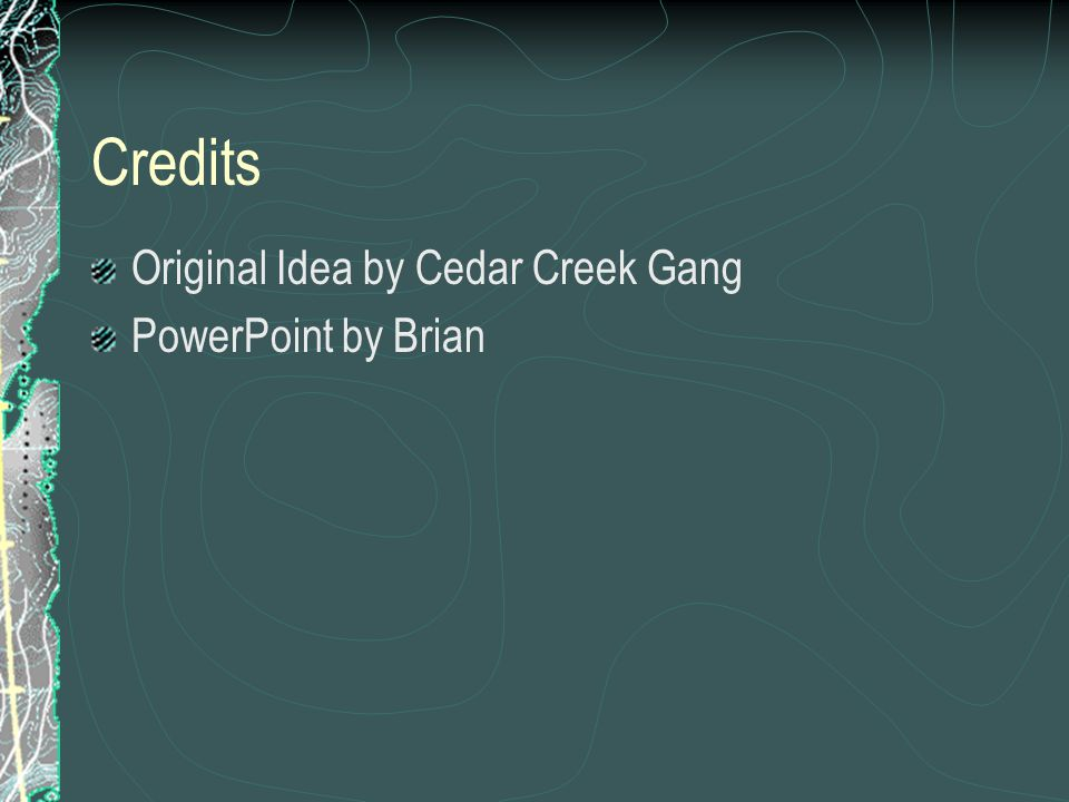Credits Original Idea by Cedar Creek Gang PowerPoint by Brian