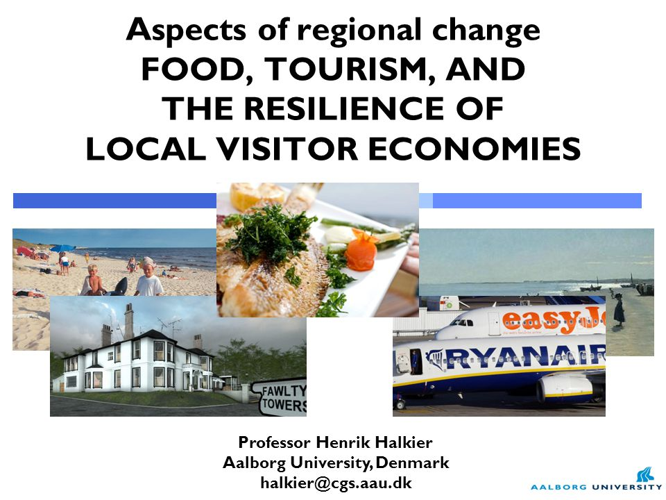 Professor Henrik Halkier Aalborg University, Denmark halkier@cgs.aau.dk Aspects of regional change FOOD, TOURISM, AND THE RESILIENCE OF LOCAL VISITOR ECONOMIES
