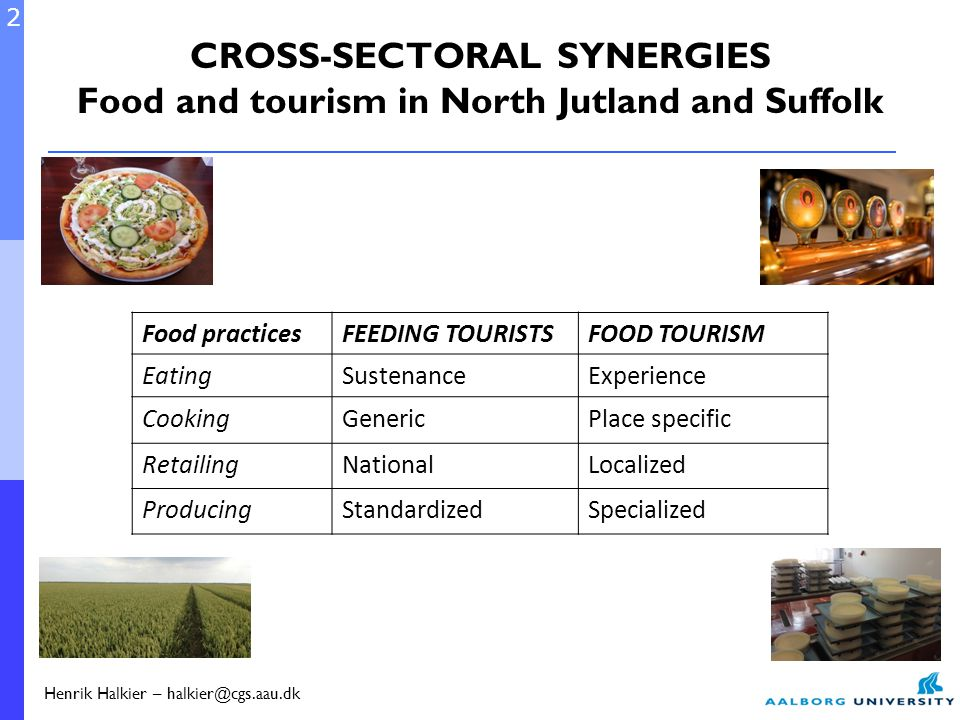Food practicesFEEDING TOURISTSFOOD TOURISM EatingSustenanceExperience CookingGenericPlace specific RetailingNationalLocalized ProducingStandardizedSpecialized 2 Henrik Halkier – halkier@cgs.aau.dk CROSS-SECTORAL SYNERGIES Food and tourism in North Jutland and Suffolk