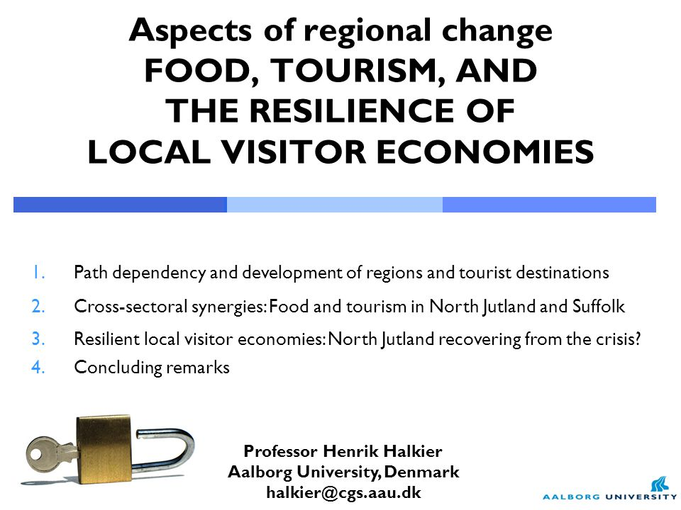 Professor Henrik Halkier Aalborg University, Denmark halkier@cgs.aau.dk Aspects of regional change FOOD, TOURISM, AND THE RESILIENCE OF LOCAL VISITOR ECONOMIES 1.Path dependency and development of regions and tourist destinations 2.Cross-sectoral synergies: Food and tourism in North Jutland and Suffolk 3.Resilient local visitor economies: North Jutland recovering from the crisis.
