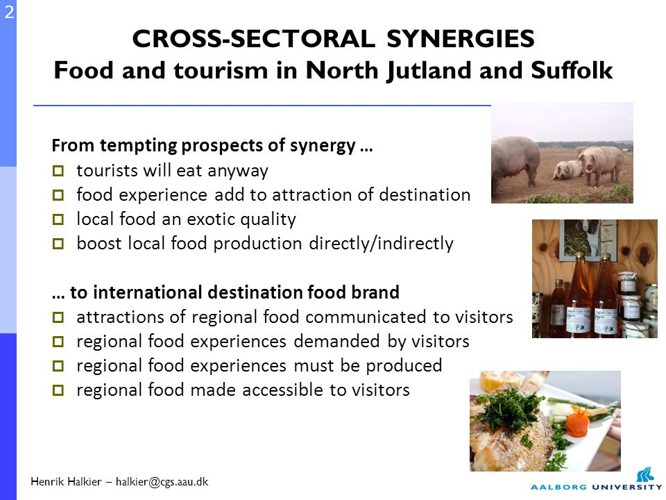 CROSS-SECTORAL SYNERGIES Food and tourism in North Jutland and Suffolk From tempting prospects of synergy …  tourists will eat anyway  food experience add to attraction of destination  local food an exotic quality  boost local food production directly/indirectly … to international destination food brand  attractions of regional food communicated to visitors  regional food experiences demanded by visitors  regional food experiences must be produced  regional food made accessible to visitors 2 Henrik Halkier – halkier@cgs.aau.dk