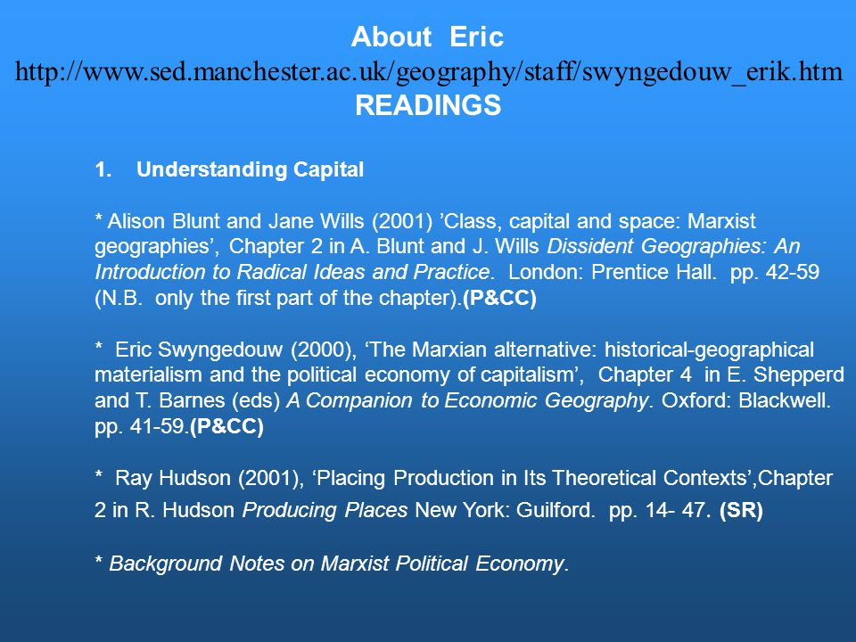 About Eric http://www.sed.manchester.ac.uk/geography/staff/swyngedouw_erik.htm READINGS 1. Understanding Capital * Alison Blunt and Jane Wills (2001)