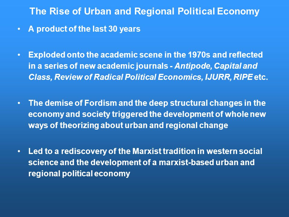 The Rise of Urban and Regional Political Economy A product of the last 30 years Exploded onto the academic scene in the 1970s and reflected in a series of new academic journals - Antipode, Capital and Class, Review of Radical Political Economics, IJURR, RIPE etc.