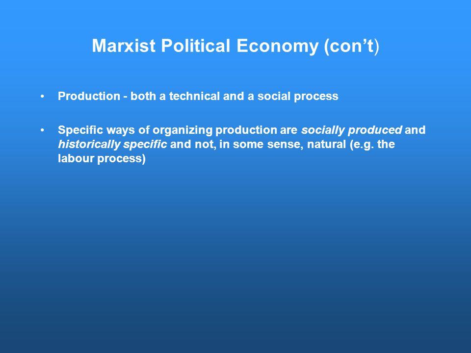 Marxist Political Economy (con't) Production - both a technical and a social process Specific ways of organizing production are socially produced and historically specific and not, in some sense, natural (e.g.