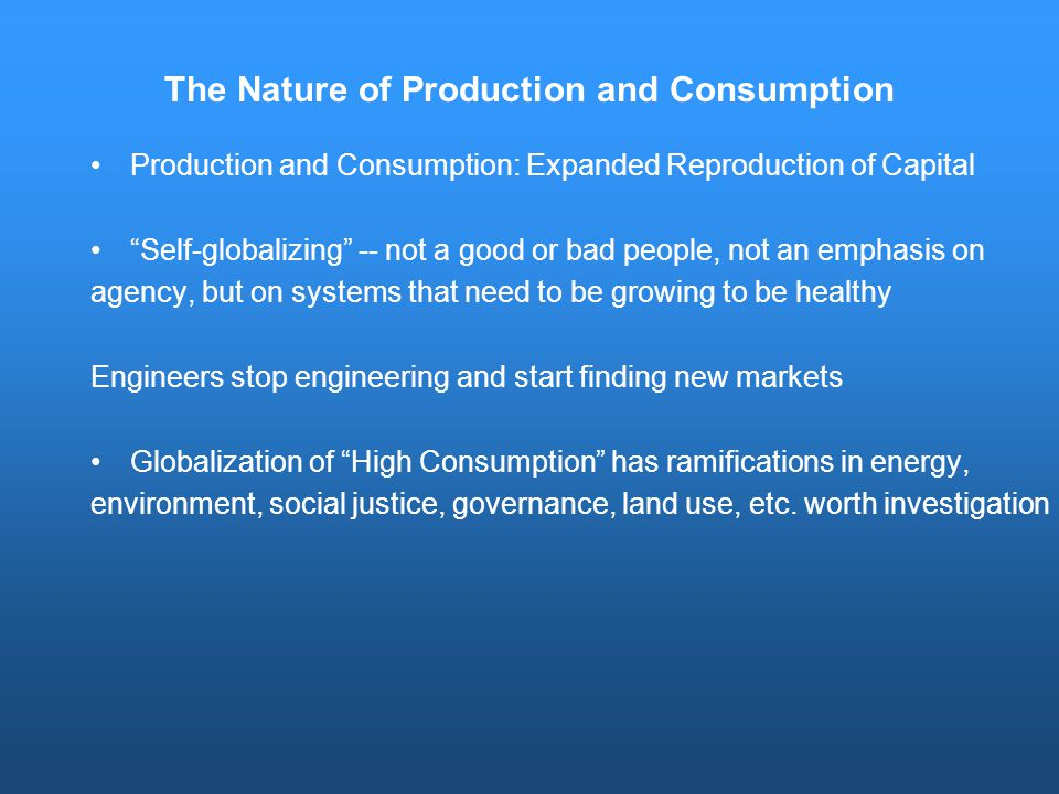 The Nature of Production and Consumption Production and Consumption: Expanded Reproduction of Capital Self-globalizing -- not a good or bad people, not an emphasis on agency, but on systems that need to be growing to be healthy Engineers stop engineering and start finding new markets Globalization of High Consumption has ramifications in energy, environment, social justice, governance, land use, etc.