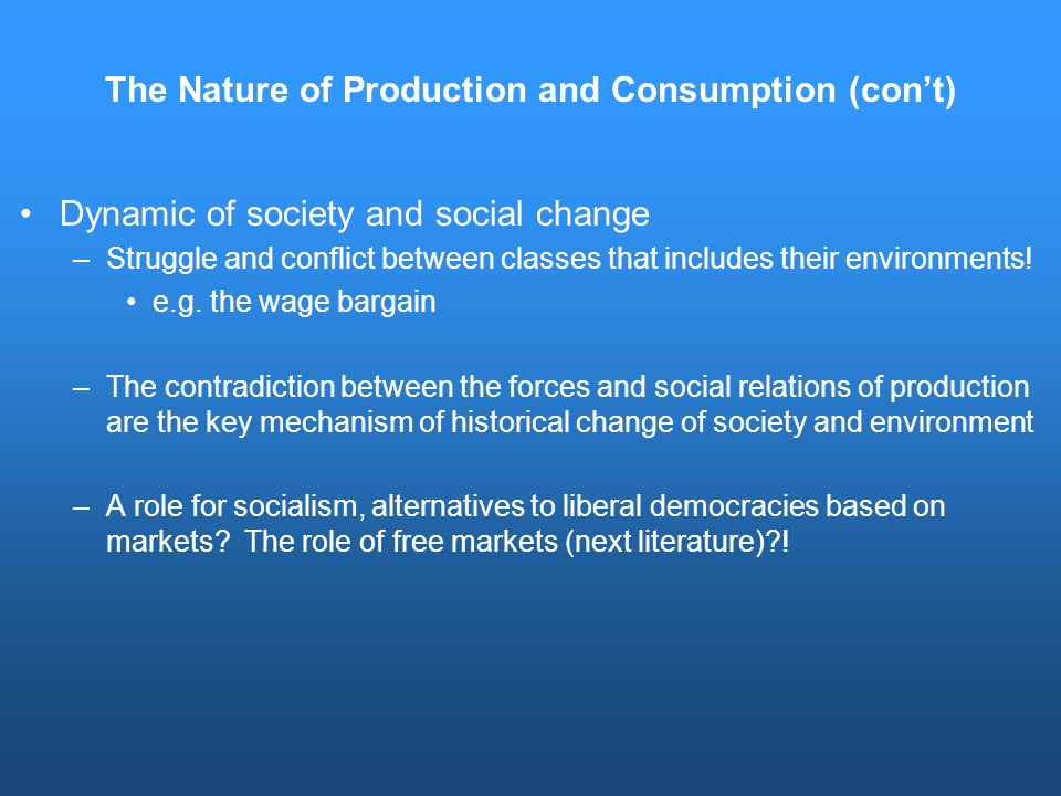 The Nature of Production and Consumption (con't) Dynamic of society and social change –Struggle and conflict between classes that includes their environments.