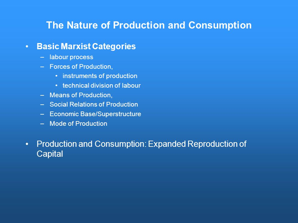 The Nature of Production and Consumption Basic Marxist Categories –labour process –Forces of Production, instruments of production technical division of labour –Means of Production, –Social Relations of Production –Economic Base/Superstructure –Mode of Production Production and Consumption: Expanded Reproduction of Capital