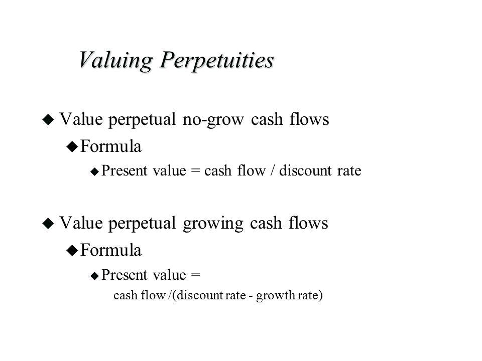 Valuing Perpetuities u Value perpetual no-grow cash flows u Formula u Present value = cash flow / discount rate u Value perpetual growing cash flows u Formula u Present value = cash flow /(discount rate - growth rate)