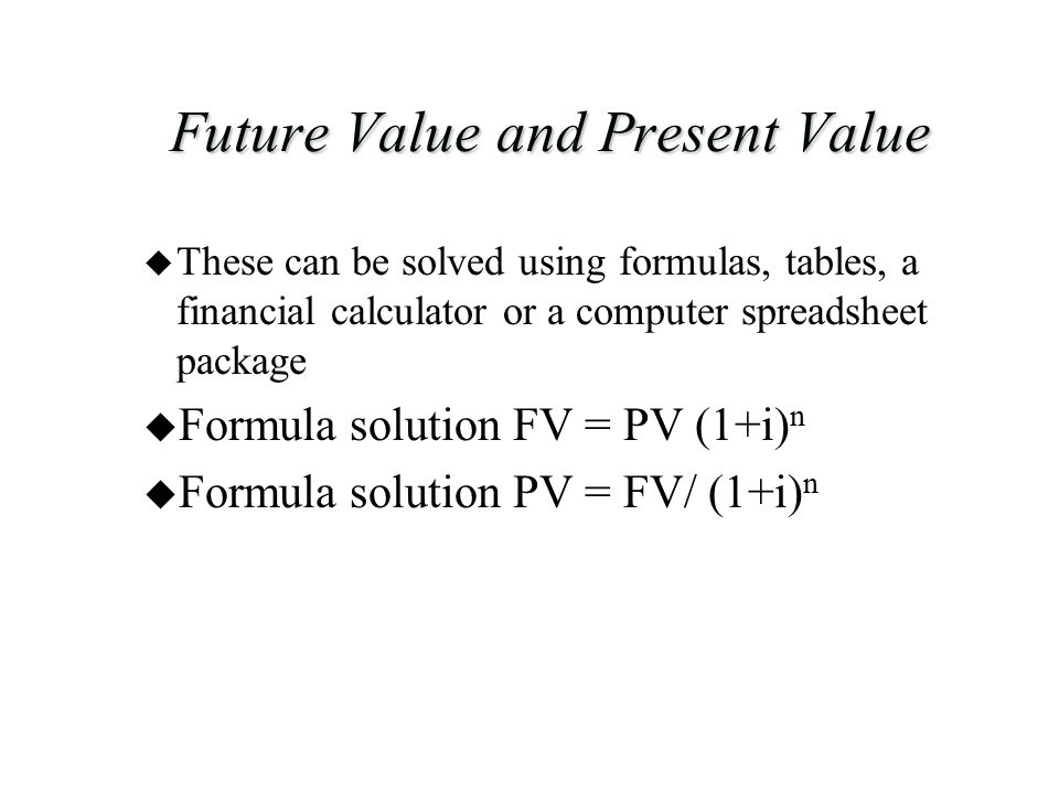 Future Value and Present Value u These can be solved using formulas, tables, a financial calculator or a computer spreadsheet package u Formula solution FV = PV (1+i) n u Formula solution PV = FV/ (1+i) n