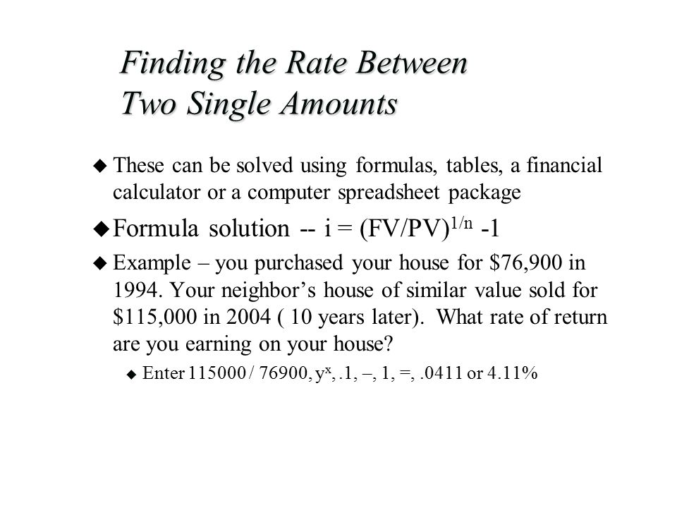 Finding the Rate Between Two Single Amounts u These can be solved using formulas, tables, a financial calculator or a computer spreadsheet package u Formula solution -- i = (FV/PV) 1/n -1 u Example – you purchased your house for $76,900 in 1994.