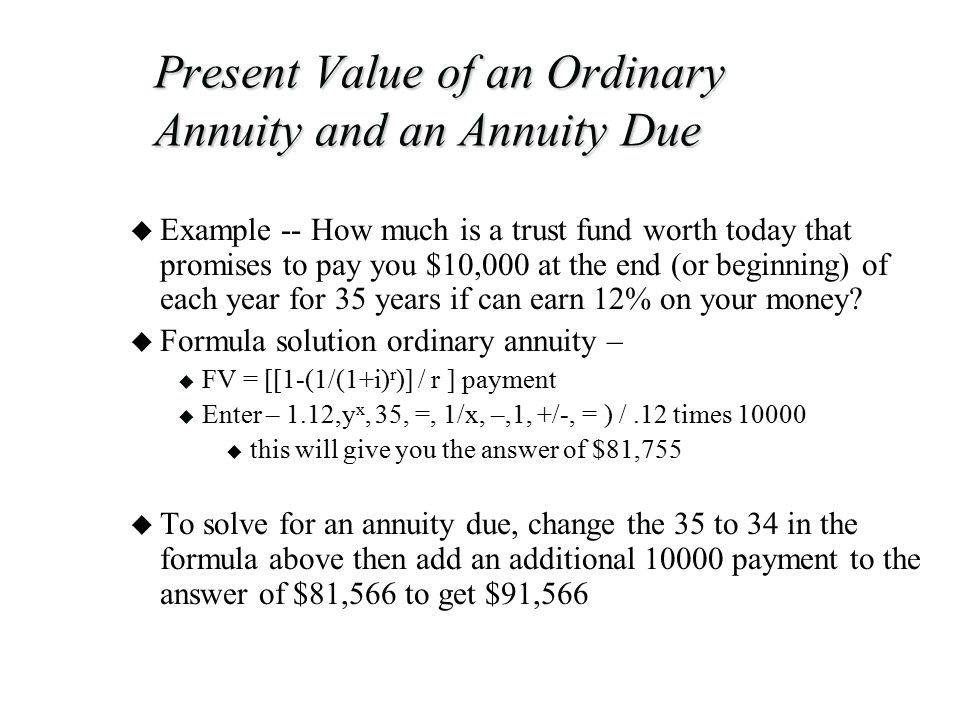 Present Value of an Ordinary Annuity and an Annuity Due u Example -- How much is a trust fund worth today that promises to pay you $10,000 at the end (or beginning) of each year for 35 years if can earn 12% on your money.