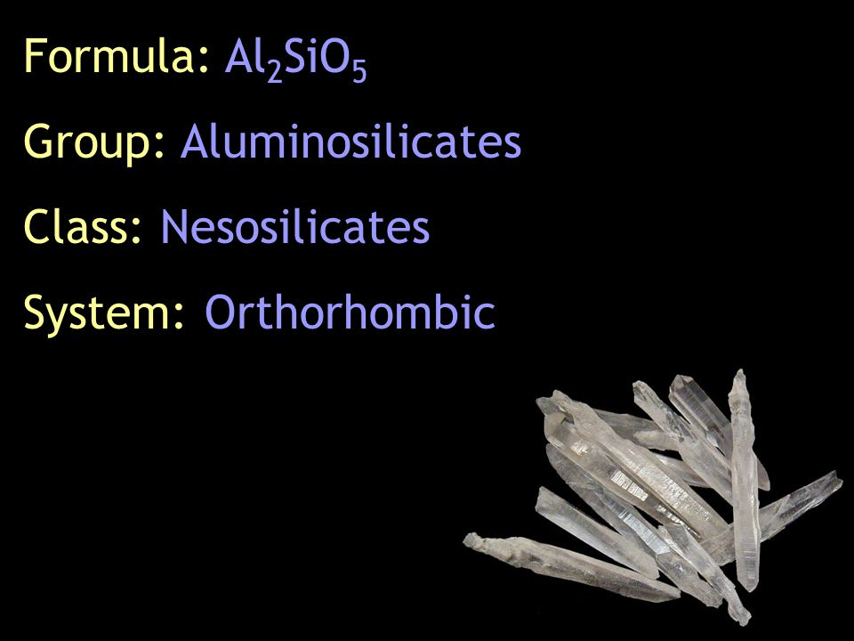 Formula: Al 2 SiO 5 Group: Aluminosilicates Class: Nesosilicates System: Orthorhombic