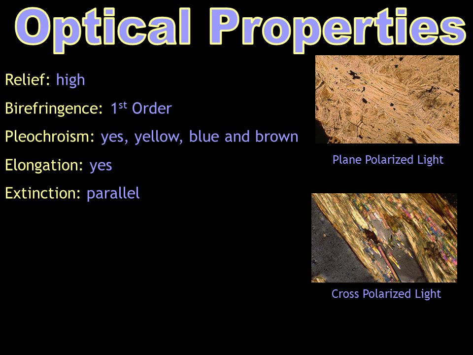 Relief: high Birefringence: 1 st Order Pleochroism: yes, yellow, blue and brown Elongation: yes Extinction: parallel Plane Polarized Light Cross Polarized Light