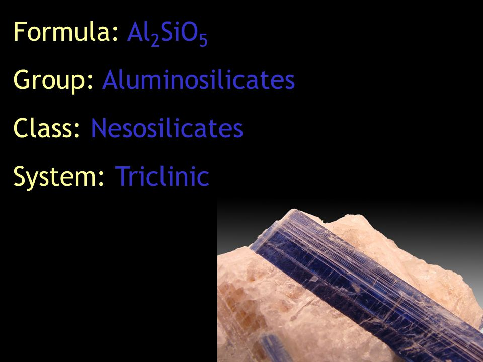 Formula: Al 2 SiO 5 Group: Aluminosilicates Class: Nesosilicates System: Triclinic