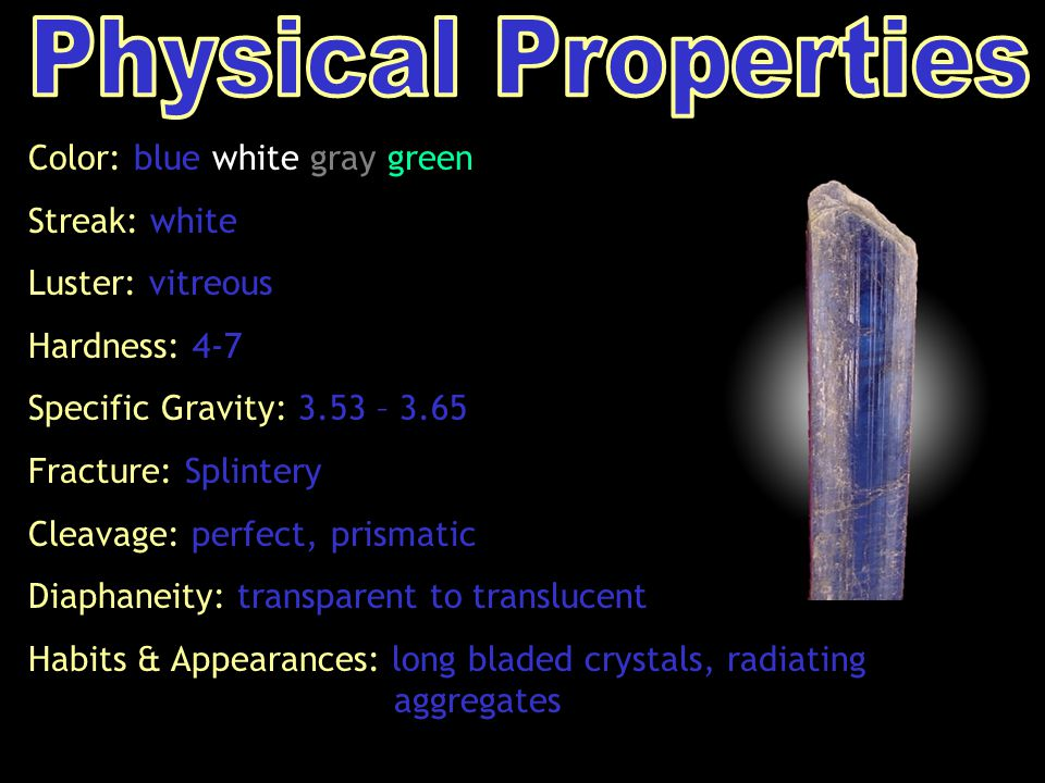 Color: blue white gray green Streak: white Luster: vitreous Hardness: 4-7 Specific Gravity: 3.53 – 3.65 Fracture: Splintery Cleavage: perfect, prismatic Diaphaneity: transparent to translucent Habits & Appearances: long bladed crystals, radiating aggregates