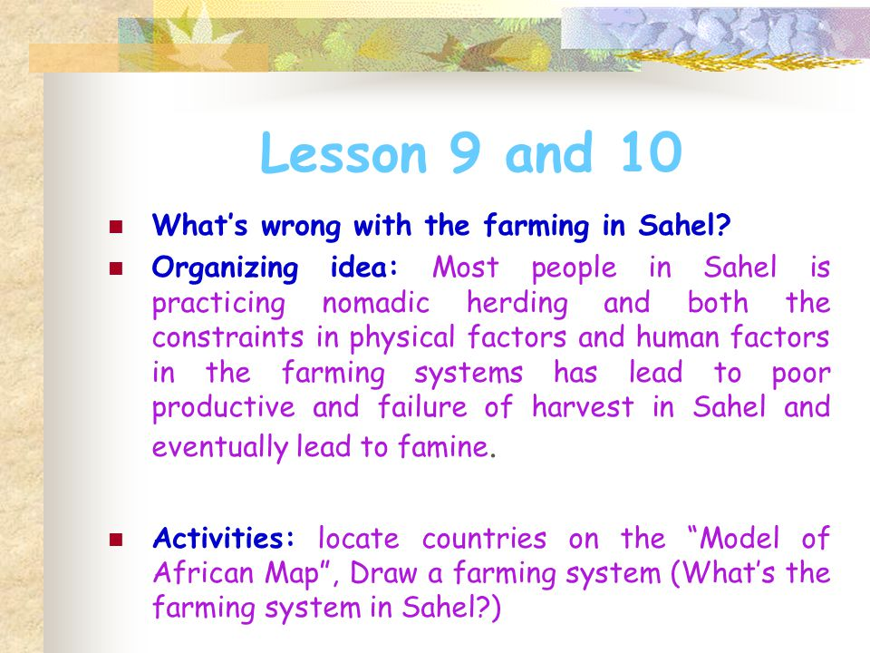 Lesson 9 and 10 What's wrong with the farming in Sahel? Organizing idea: Most people in Sahel is practicing nomadic herding and both the constraints i