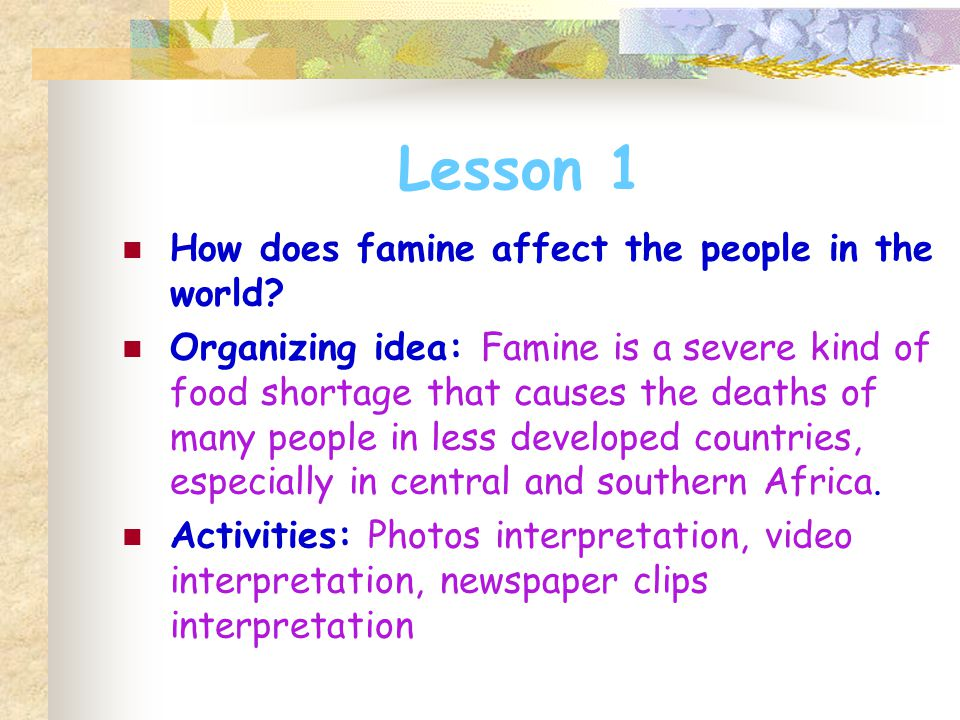 Lesson 1 How does famine affect the people in the world? Organizing idea: Famine is a severe kind of food shortage that causes the deaths of many peop