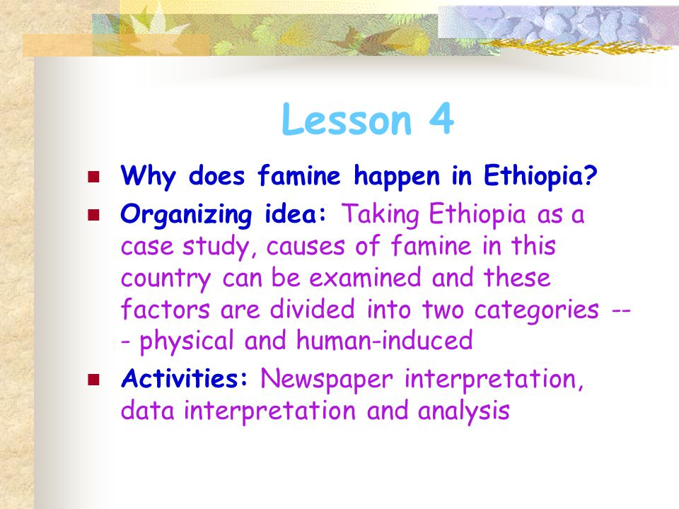 Lesson 4 Why does famine happen in Ethiopia? Organizing idea: Taking Ethiopia as a case study, causes of famine in this country can be examined and th