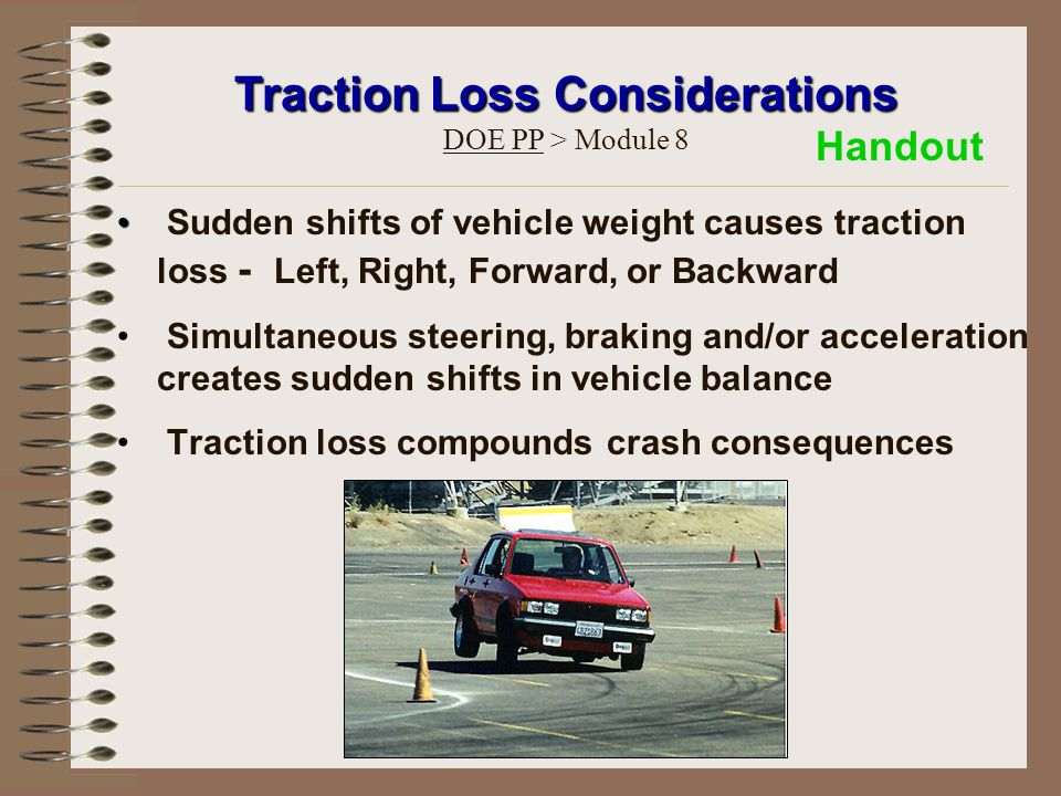 Sudden shifts of vehicle weight causes traction loss - Left, Right, Forward, or Backward Simultaneous steering, braking and/or acceleration creates sudden shifts in vehicle balance Traction loss compounds crash consequences Traction Loss Considerations Traction Loss Considerations DOE PP > Module 8 Handout