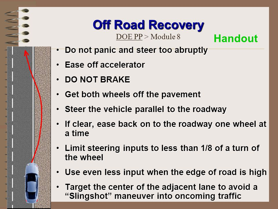 Do not panic and steer too abruptlyDo not panic and steer too abruptly Ease off acceleratorEase off accelerator DO NOT BRAKEDO NOT BRAKE Get both wheels off the pavementGet both wheels off the pavement Steer the vehicle parallel to the roadwaySteer the vehicle parallel to the roadway If clear, ease back on to the roadway one wheel at a timeIf clear, ease back on to the roadway one wheel at a time Limit steering inputs to less than 1/8 of a turn of the wheelLimit steering inputs to less than 1/8 of a turn of the wheel Use even less input when the edge of road is highUse even less input when the edge of road is high Target the center of the adjacent lane to avoid a Slingshot maneuver into oncoming trafficTarget the center of the adjacent lane to avoid a Slingshot maneuver into oncoming traffic Off Road Recovery Off Road Recovery DOE PP > Module 8 Handout