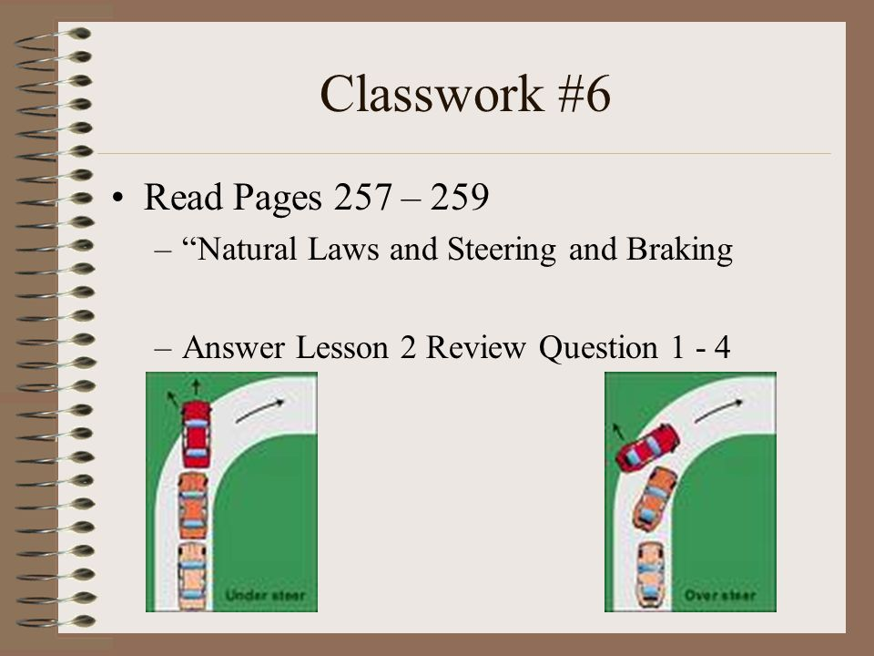"Classwork #6 Read Pages 257 – 259 –""Natural Laws and Steering and Braking –Answer Lesson 2 Review Question 1 - 4"