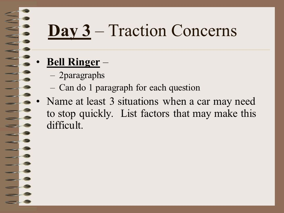 Day 3 – Traction Concerns Bell Ringer – –2paragraphs –Can do 1 paragraph for each question Name at least 3 situations when a car may need to stop quic