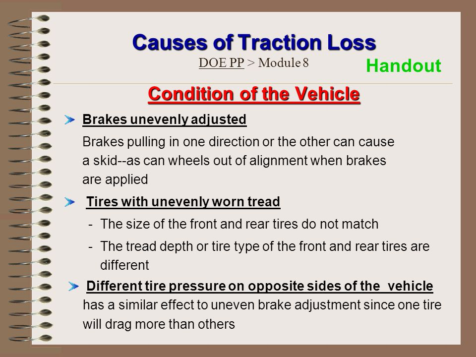 Causes of Traction Loss Causes of Traction Loss DOE PP > Module 8 Condition of the Vehicle Brakes unevenly adjusted Brakes pulling in one direction or