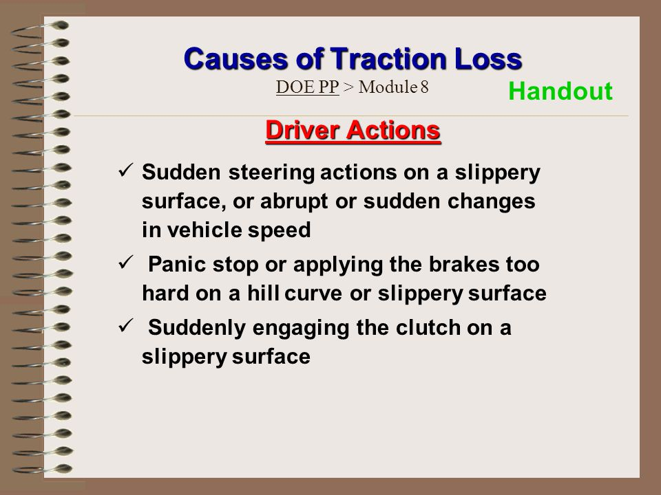 Causes of Traction Loss Causes of Traction Loss DOE PP > Module 8 Driver Actions Sudden steering actions on a slippery surface, or abrupt or sudden changes in vehicle speed Panic stop or applying the brakes too hard on a hill curve or slippery surface Suddenly engaging the clutch on a slippery surface Handout