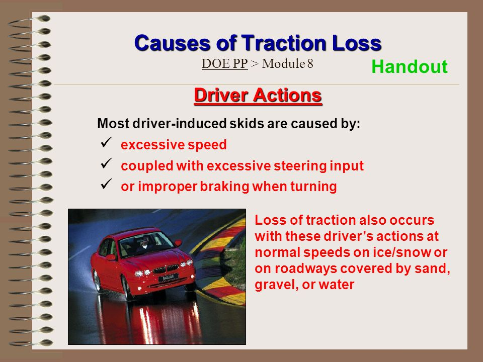 Causes of Traction Loss Causes of Traction Loss DOE PP > Module 8 Driver Actions Most driver-induced skids are caused by: excessive speed coupled with excessive steering input or improper braking when turning Loss of traction also occurs with these driver's actions at normal speeds on ice/snow or on roadways covered by sand, gravel, or water Handout