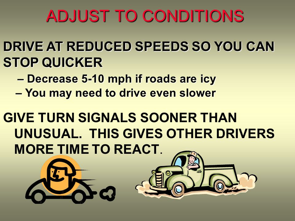 ADJUST TO CONDITIONS GIVE TURN SIGNALS SOONER THAN UNUSUAL.