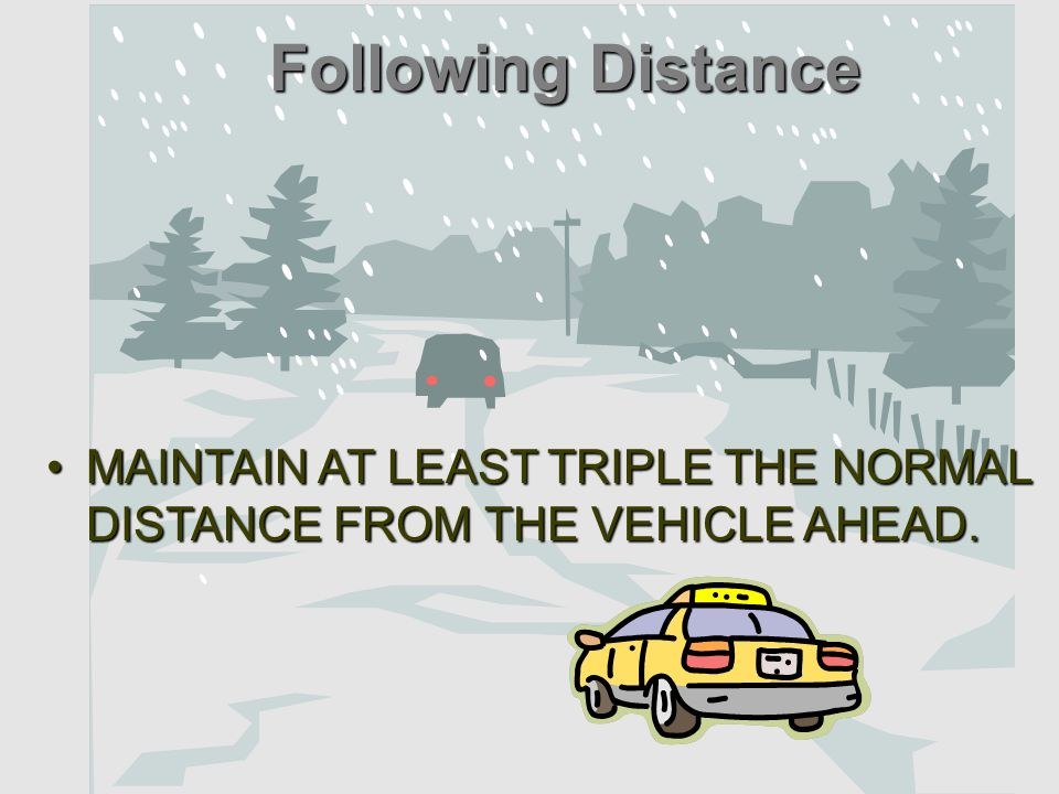 MAINTAINMAINTAIN AT LEAST TRIPLE THE NORMAL DISTANCE FROM THE VEHICLE AHEAD. Following Distance