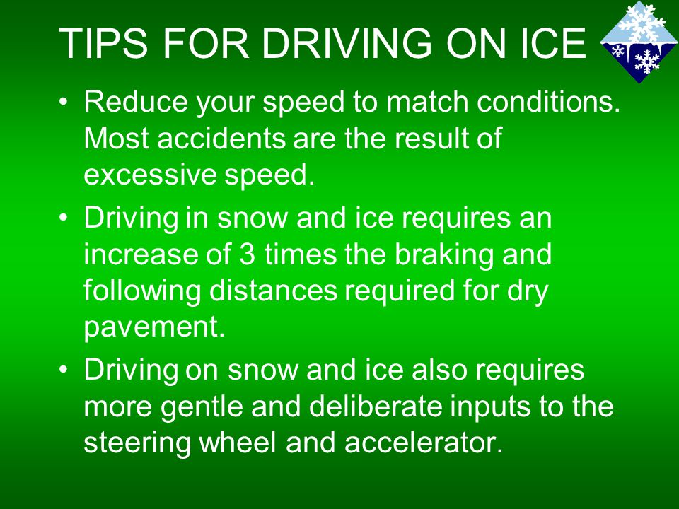 TIPS FOR DRIVING ON ICE Reduce your speed to match conditions.
