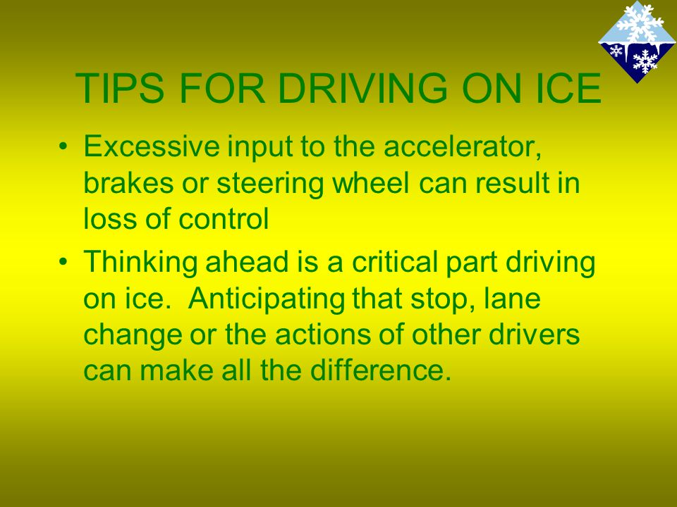 TIPS FOR DRIVING ON ICE Excessive input to the accelerator, brakes or steering wheel can result in loss of control Thinking ahead is a critical part driving on ice.