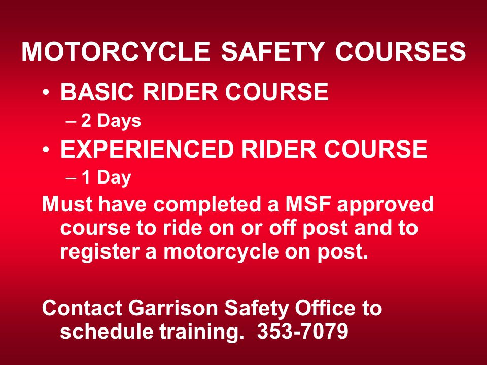 MOTORCYCLE SAFETY COURSES BASIC RIDER COURSE –2 Days EXPERIENCED RIDER COURSE –1 Day Must have completed a MSF approved course to ride on or off post and to register a motorcycle on post.
