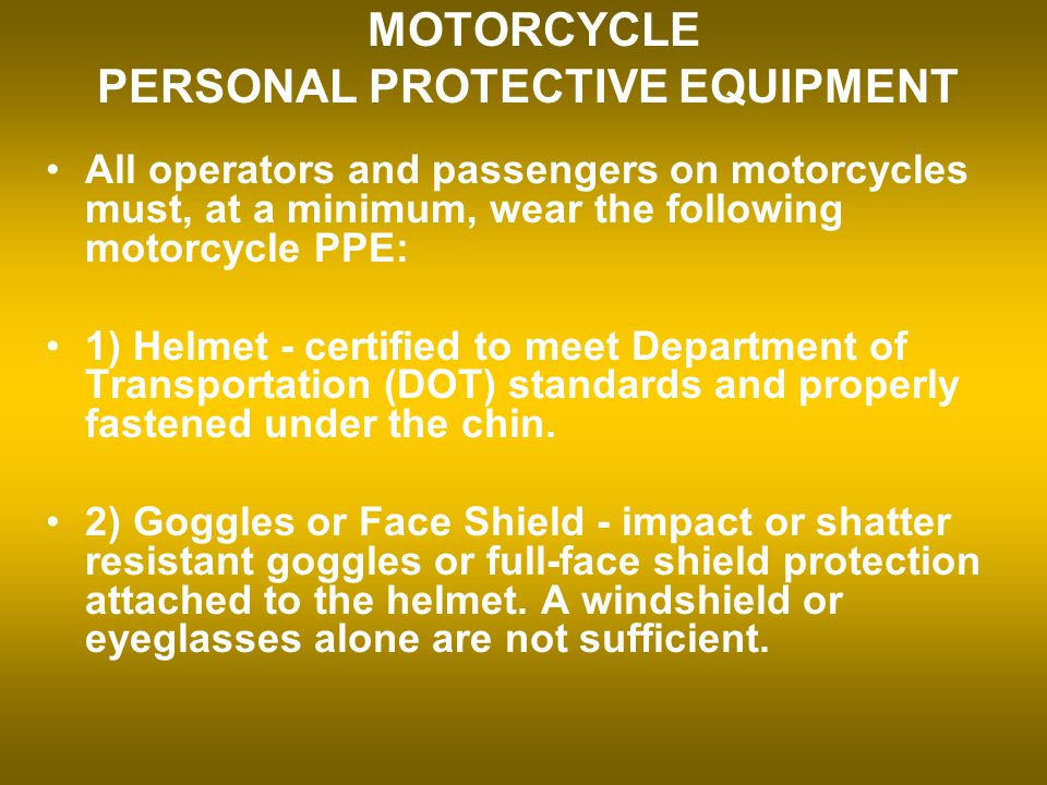 MOTORCYCLE PERSONAL PROTECTIVE EQUIPMENT All operators and passengers on motorcycles must, at a minimum, wear the following motorcycle PPE: 1) Helmet - certified to meet Department of Transportation (DOT) standards and properly fastened under the chin.