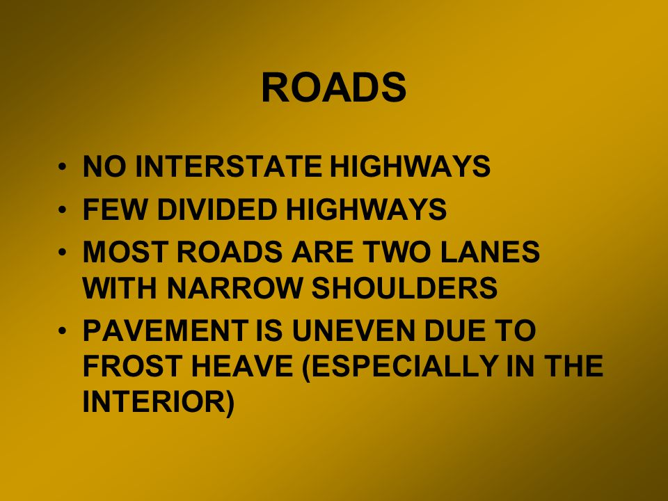 ROADS NO INTERSTATE HIGHWAYS FEW DIVIDED HIGHWAYS MOST ROADS ARE TWO LANES WITH NARROW SHOULDERS PAVEMENT IS UNEVEN DUE TO FROST HEAVE (ESPECIALLY IN THE INTERIOR)