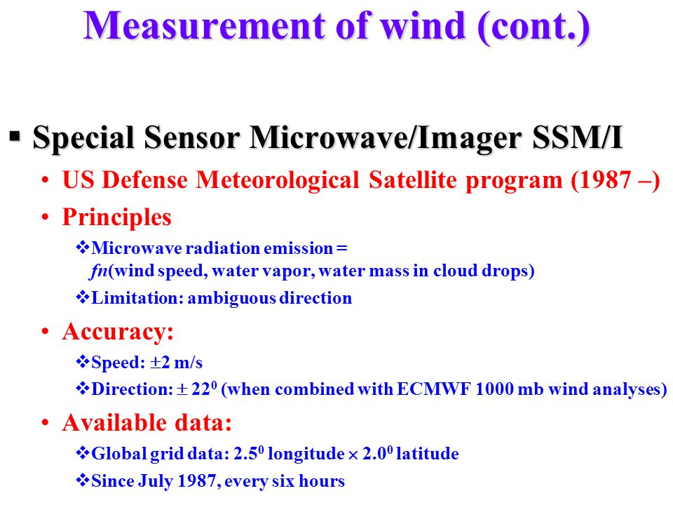 Measurement of wind (cont.)  Special Sensor Microwave/Imager SSM/I US Defense Meteorological Satellite program (1987 –) Principles  Microwave radiation emission = fn(wind speed, water vapor, water mass in cloud drops)  Limitation: ambiguous direction Accuracy:  Speed:  2 m/s  Direction:  22 0 (when combined with ECMWF 1000 mb wind analyses) Available data:  Global grid data: 2.5 0 longitude  2.0 0 latitude  Since July 1987, every six hours