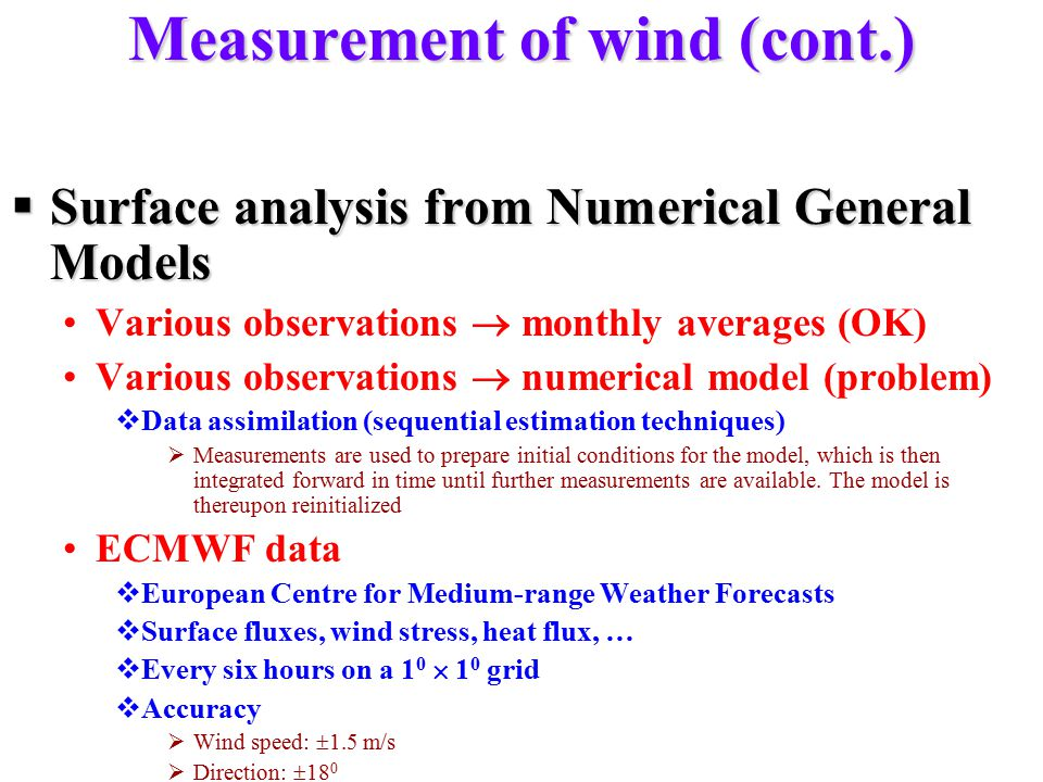 Measurement of wind (cont.)  Surface analysis from Numerical General Models Various observations  monthly averages (OK) Various observations  numerical model (problem)  Data assimilation (sequential estimation techniques)  Measurements are used to prepare initial conditions for the model, which is then integrated forward in time until further measurements are available.