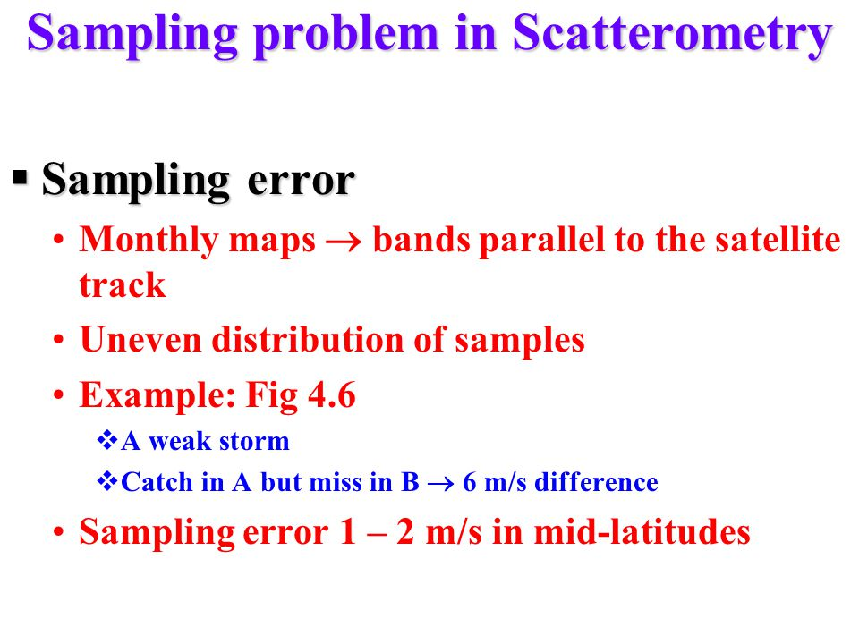 Sampling problem in Scatterometry  Sampling error Monthly maps  bands parallel to the satellite track Uneven distribution of samples Example: Fig 4.6  A weak storm  Catch in A but miss in B  6 m/s difference Sampling error 1 – 2 m/s in mid-latitudes