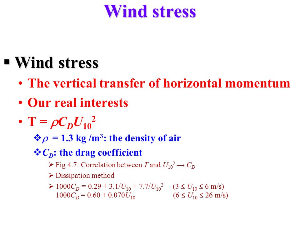 Wind stress  Wind stress The vertical transfer of horizontal momentum Our real interests T =  C D U 10 2   = 1.3 kg /m 3 : the density of air  C D : the drag coefficient  Fig 4.7: Correlation between T and U 10 2  C D  Dissipation method  1000C D = 0.29 + 3.1/U 10 + 7.7/U 10 2 (3  U 10  6 m/s) 1000C D = 0.60 + 0.070U 10 (6  U 10  26 m/s)