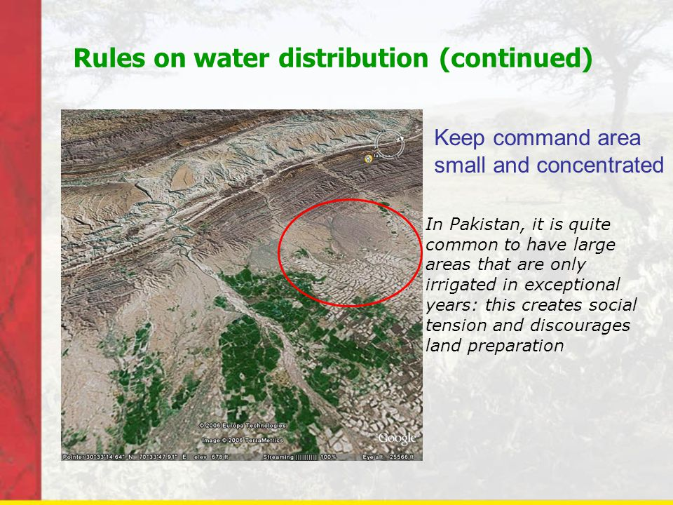 Rules on water distribution (continued) In Pakistan, it is quite common to have large areas that are only irrigated in exceptional years: this creates social tension and discourages land preparation Keep command area small and concentrated