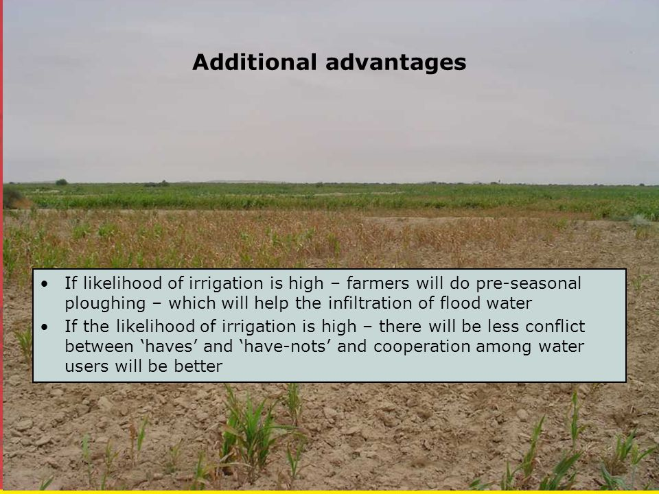 Additional advantages If likelihood of irrigation is high – farmers will do pre-seasonal ploughing – which will help the infiltration of flood water If the likelihood of irrigation is high – there will be less conflict between 'haves' and 'have-nots' and cooperation among water users will be better