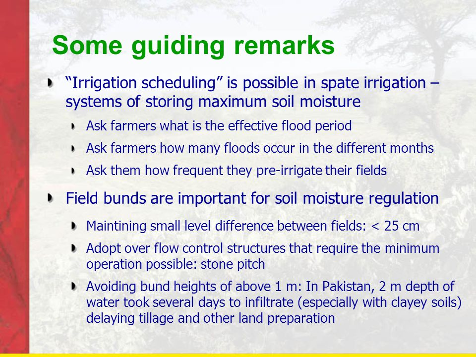 Some guiding remarks Irrigation scheduling is possible in spate irrigation – systems of storing maximum soil moisture Ask farmers what is the effective flood period Ask farmers how many floods occur in the different months Ask them how frequent they pre-irrigate their fields Field bunds are important for soil moisture regulation Maintining small level difference between fields: < 25 cm Adopt over flow control structures that require the minimum operation possible: stone pitch Avoiding bund heights of above 1 m: In Pakistan, 2 m depth of water took several days to infiltrate (especially with clayey soils) delaying tillage and other land preparation