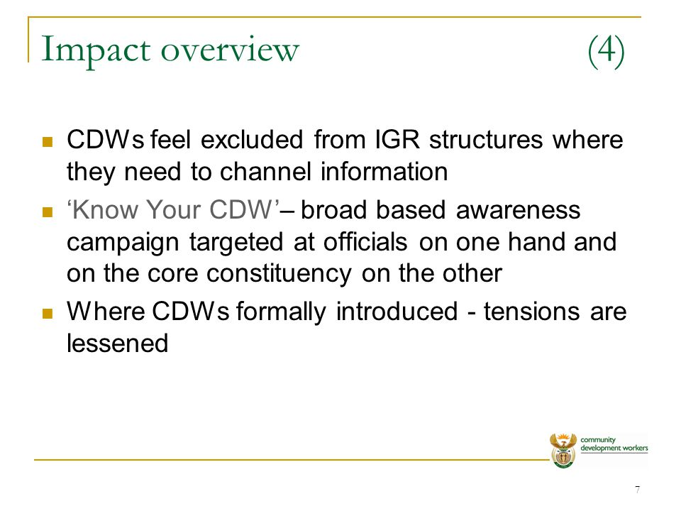 8 Impact overview(5) Introducing CDWs into local sectoral landscape will lessen negative perceptions Tensions and negative perceptions weakens impact on the ground Perception of impact is variable across provinces for eg: WC and EC - less impact on lives of ordinary citizens perceived Limpopo and Mpumalanga - very positive impact perceived
