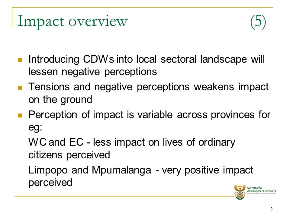9 Impact overview(6) General consensus is that CDWs have made a difference to lives of ordinary citizens through: -offering a door to door service in their communities -providing information about government services -assisting with disaster mitigation -promoting government campaigns Impact has two dimensions: -normal functions of government -specific community projects managed or assisted by programme