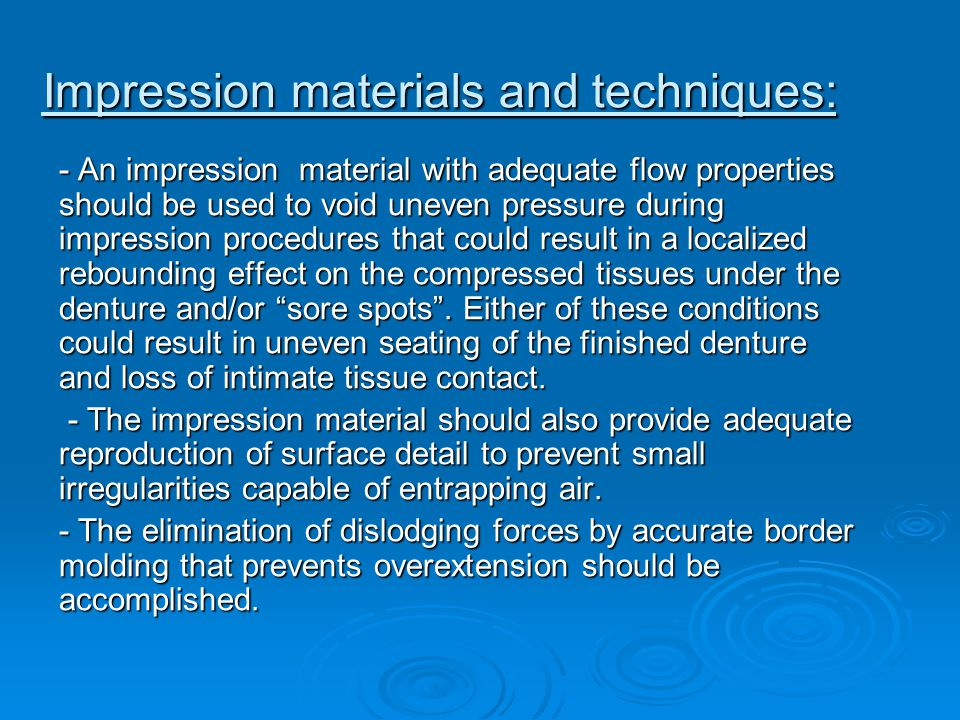 Impression materials and techniques: - An impression material with adequate flow properties should be used to void uneven pressure during impression p