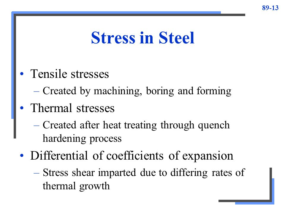 89-13 Stress in Steel Tensile stresses –Created by machining, boring and forming Thermal stresses –Created after heat treating through quench hardenin