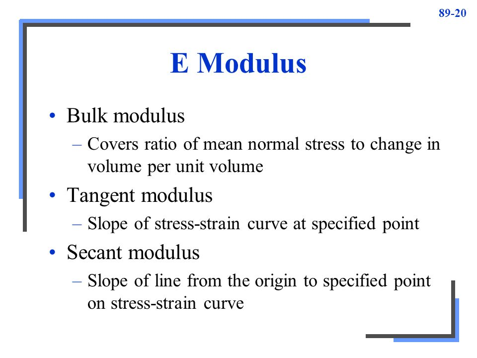 89-20 E Modulus Bulk modulus –Covers ratio of mean normal stress to change in volume per unit volume Tangent modulus –Slope of stress-strain curve at